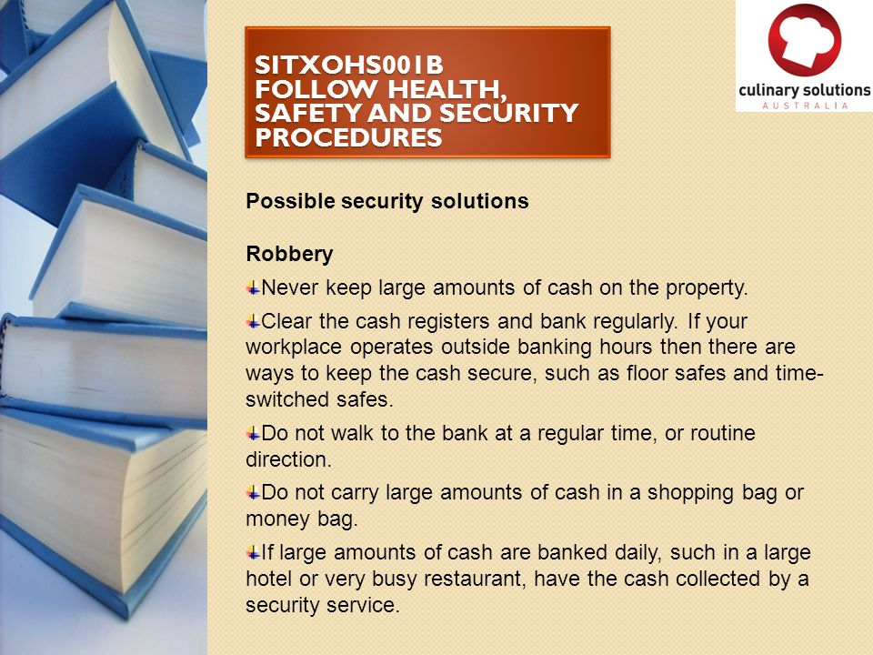 SITXOHS001B FOLLOW HEALTH, SAFETY AND SECURITY PROCEDURES Possible security solutions Robbery Never keep large amounts of cash on the property. Clear