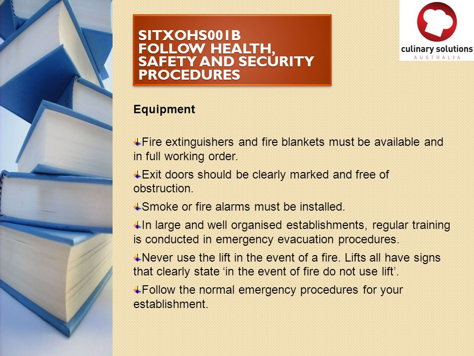 SITXOHS001B FOLLOW HEALTH, SAFETY AND SECURITY PROCEDURES Equipment Fire extinguishers and fire blankets must be available and in full working order.