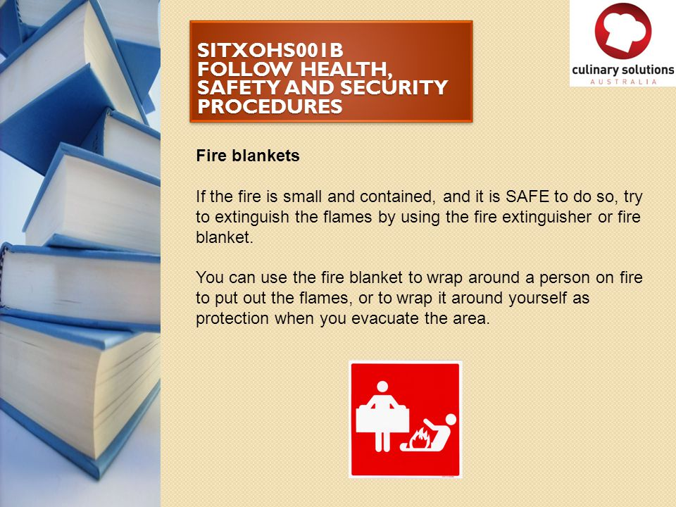 SITXOHS001B FOLLOW HEALTH, SAFETY AND SECURITY PROCEDURES Fire blankets If the fire is small and contained, and it is SAFE to do so, try to extinguish