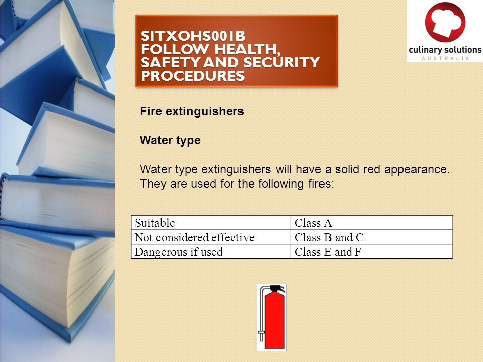 SITXOHS001B FOLLOW HEALTH, SAFETY AND SECURITY PROCEDURES Fire extinguishers Water type Water type extinguishers will have a solid red appearance. The