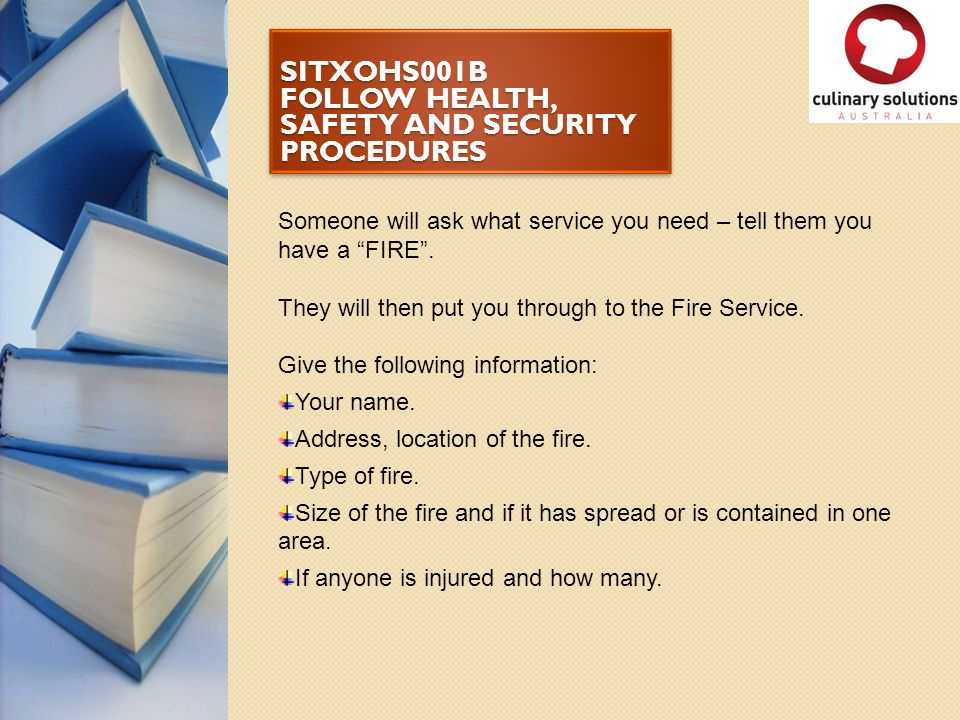 """SITXOHS001B FOLLOW HEALTH, SAFETY AND SECURITY PROCEDURES Someone will ask what service you need – tell them you have a """"FIRE"""". They will then put you"""