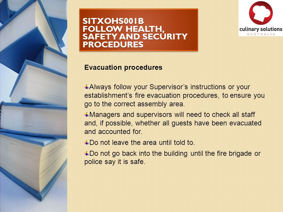 SITXOHS001B FOLLOW HEALTH, SAFETY AND SECURITY PROCEDURES Evacuation procedures Always follow your Supervisor's instructions or your establishment's f