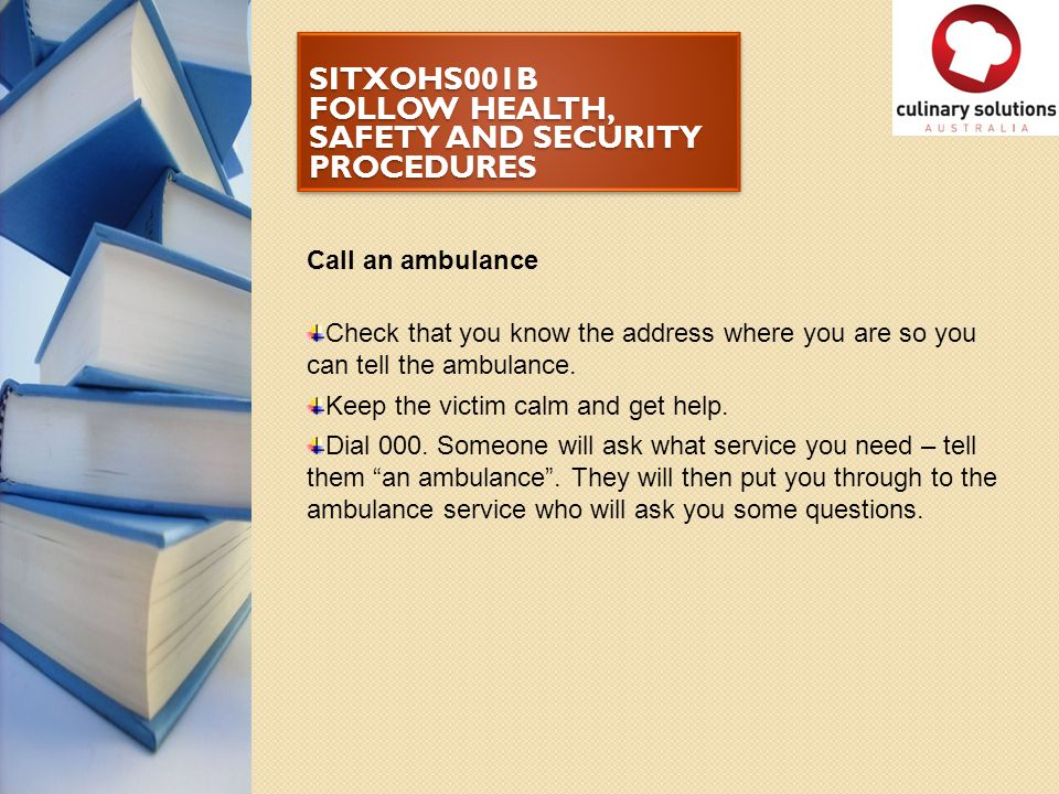 SITXOHS001B FOLLOW HEALTH, SAFETY AND SECURITY PROCEDURES Call an ambulance Check that you know the address where you are so you can tell the ambulanc