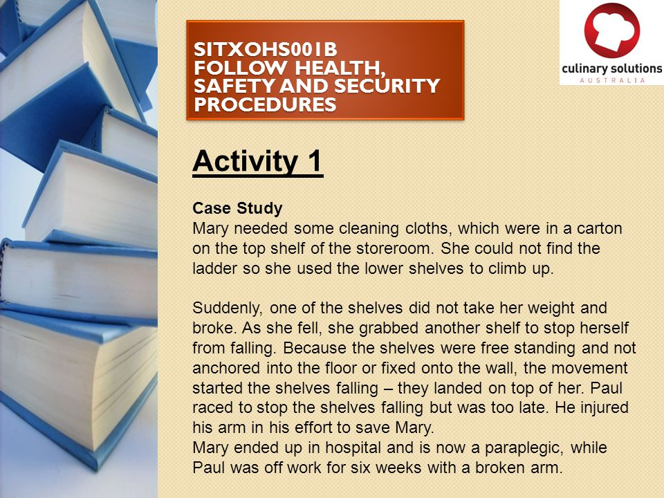 SITXOHS001B FOLLOW HEALTH, SAFETY AND SECURITY PROCEDURES Activity 1 (cont.) 1.What will Mary's life be like after the injury.