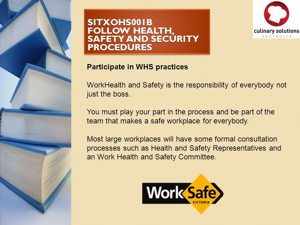 SITXOHS001B FOLLOW HEALTH, SAFETY AND SECURITY PROCEDURES Participate in WHS practices WorkHealth and Safety is the responsibility of everybody not ju