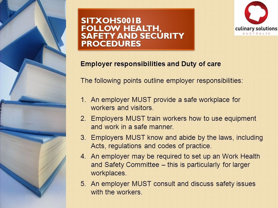 SITXOHS001B FOLLOW HEALTH, SAFETY AND SECURITY PROCEDURES Employer responsibilities and Duty of care The following points outline employer responsibil