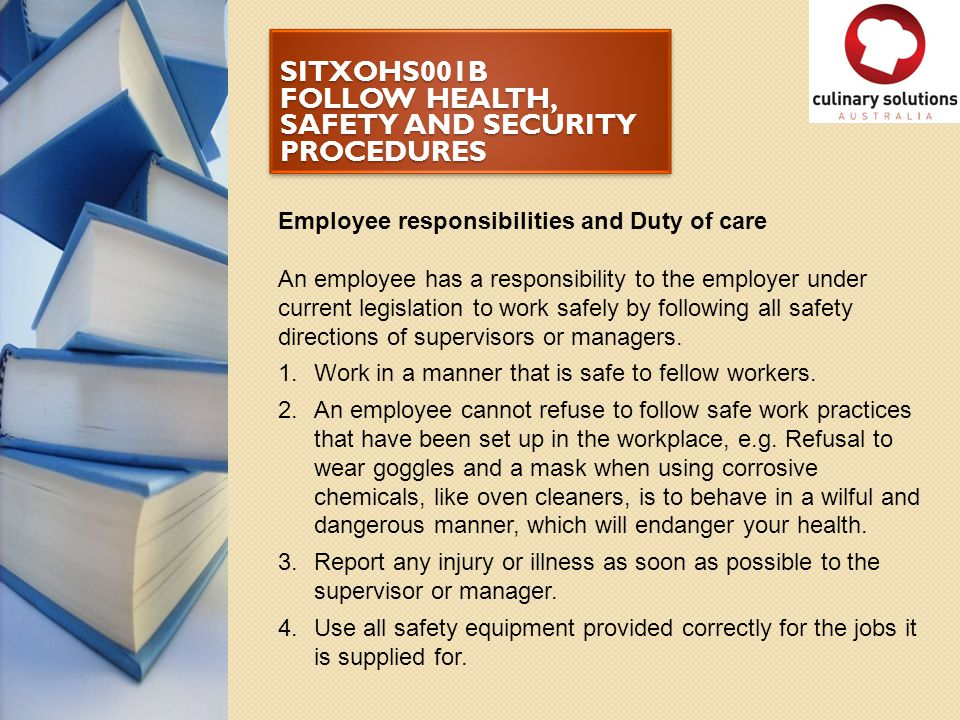 SITXOHS001B FOLLOW HEALTH, SAFETY AND SECURITY PROCEDURES Employee responsibilities and Duty of care An employee has a responsibility to the employer