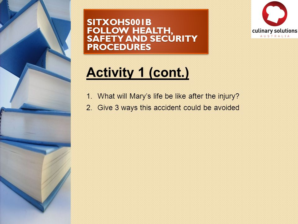 SITXOHS001B FOLLOW HEALTH, SAFETY AND SECURITY PROCEDURES Activity 1 (cont.) 1.What will Mary's life be like after the injury? 2.Give 3 ways this acci