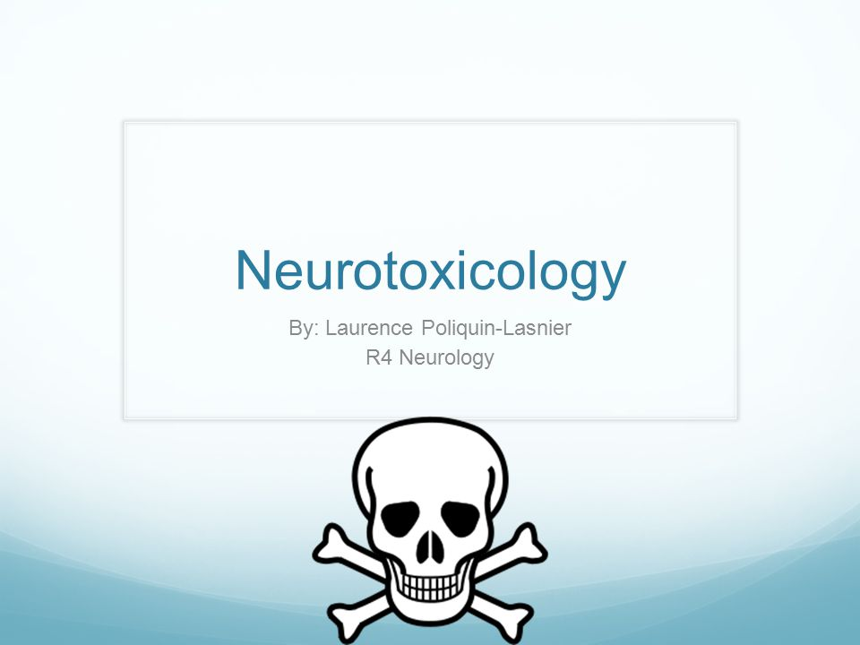 Neurotoxicology By: Laurence Poliquin-Lasnier R4 Neurology