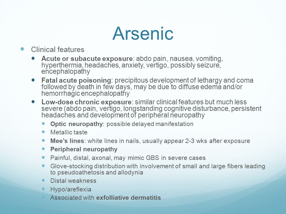 Arsenic Clinical features Acute or subacute exposure: abdo pain, nausea, vomiting, hyperthermia, headaches, anxiety, vertigo, possibly seizure, encephalopathy Fatal acute poisoning: precipitous development of lethargy and coma followed by death in few days, may be due to diffuse edema and/or hemorrhagic encephalopathy Low-dose chronic exposure: similar clinical features but much less severe (abdo pain, vertigo, longstanding cognitive disturbance, persistent headaches and development of peripheral neuropathy Optic neuropathy: possible delayed manifestation Metallic taste Mee's lines: white lines in nails, usually appear 2-3 wks after exposure Peripheral neuropathy Painful, distal, axonal, may mimic GBS in severe cases Glove-stocking distribution with involvement of small and large fibers leading to pseudoathetosis and allodynia Distal weakness Hypo/areflexia Associated with exfolliative dermatitis