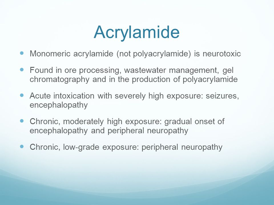 Acrylamide Monomeric acrylamide (not polyacrylamide) is neurotoxic Found in ore processing, wastewater management, gel chromatography and in the production of polyacrylamide Acute intoxication with severely high exposure: seizures, encephalopathy Chronic, moderately high exposure: gradual onset of encephalopathy and peripheral neuropathy Chronic, low-grade exposure: peripheral neuropathy
