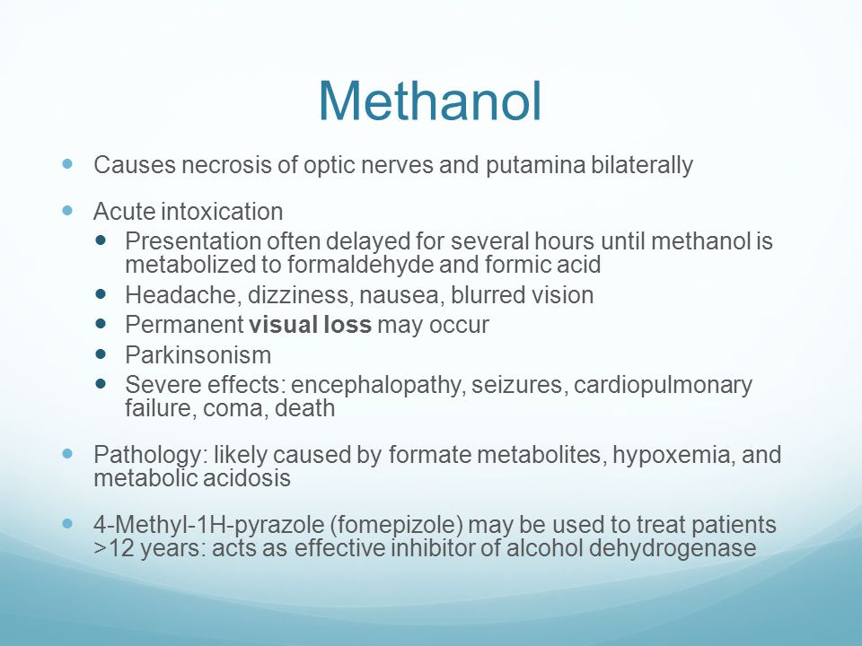Methanol Causes necrosis of optic nerves and putamina bilaterally Acute intoxication Presentation often delayed for several hours until methanol is metabolized to formaldehyde and formic acid Headache, dizziness, nausea, blurred vision Permanent visual loss may occur Parkinsonism Severe effects: encephalopathy, seizures, cardiopulmonary failure, coma, death Pathology: likely caused by formate metabolites, hypoxemia, and metabolic acidosis 4-Methyl-1H-pyrazole (fomepizole) may be used to treat patients >12 years: acts as effective inhibitor of alcohol dehydrogenase