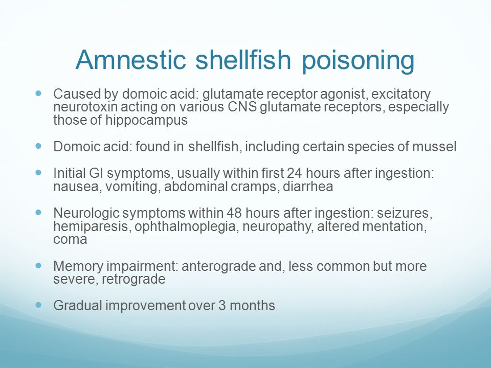 Amnestic shellfish poisoning Caused by domoic acid: glutamate receptor agonist, excitatory neurotoxin acting on various CNS glutamate receptors, especially those of hippocampus Domoic acid: found in shellfish, including certain species of mussel Initial GI symptoms, usually within first 24 hours after ingestion: nausea, vomiting, abdominal cramps, diarrhea Neurologic symptoms within 48 hours after ingestion: seizures, hemiparesis, ophthalmoplegia, neuropathy, altered mentation, coma Memory impairment: anterograde and, less common but more severe, retrograde Gradual improvement over 3 months