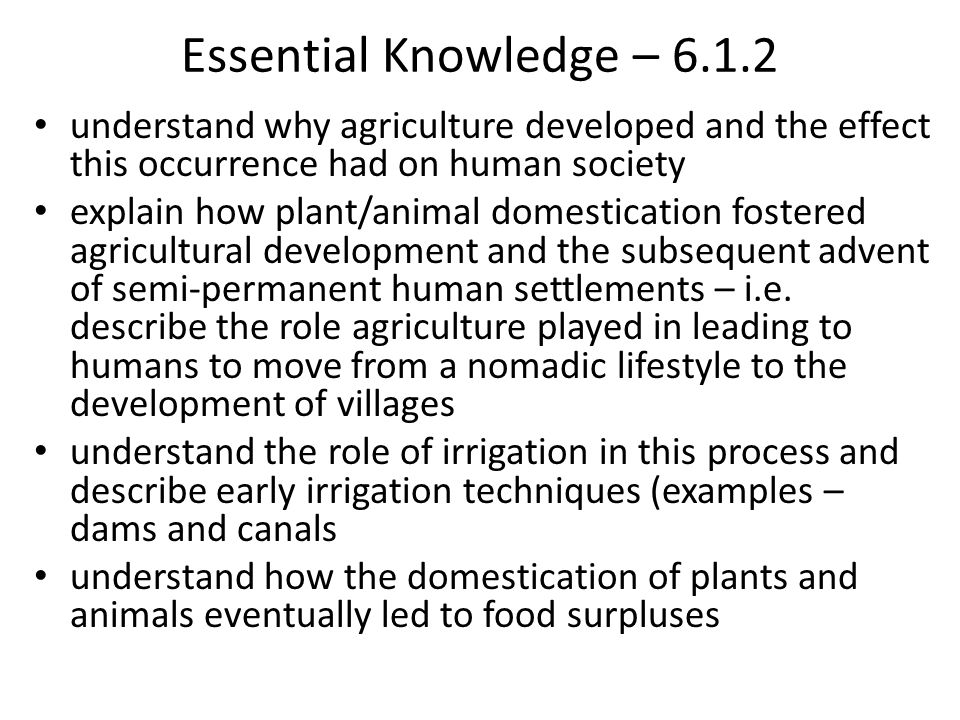 6.1.2 Explain the emergence of agriculture and its effect on early human communities, including the impact of irrigation techniques and the domesticat