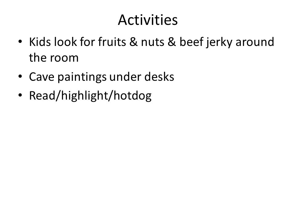 Activities Kids look for fruits & nuts & beef jerky around the room Cave paintings under desks Read/highlight/hotdog