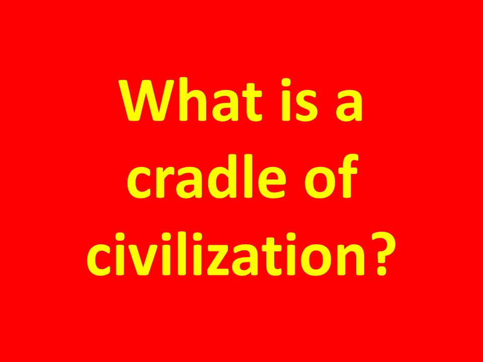 What is a cradle of civilization?