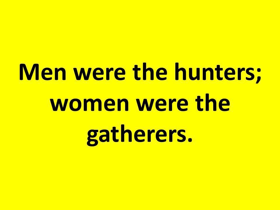 Men were the _____; women were the ______.