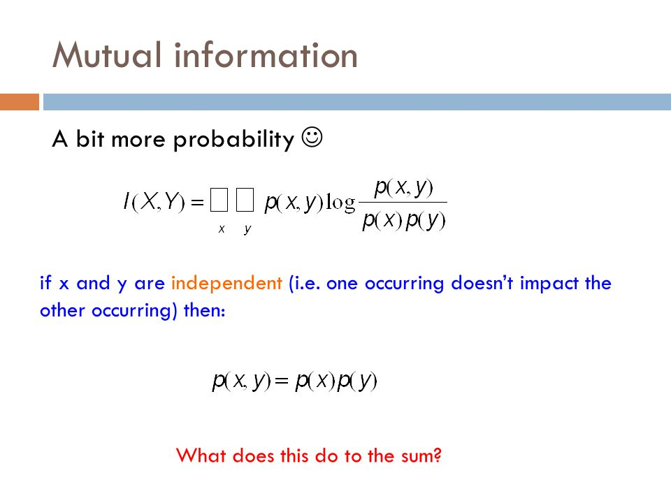 Mutual information A bit more probability if x and y are independent (i.e.