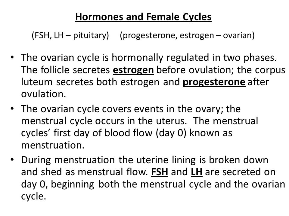 Hormones and Female Cycles (FSH, LH – pituitary) (progesterone, estrogen – ovarian) The ovarian cycle is hormonally regulated in two phases.
