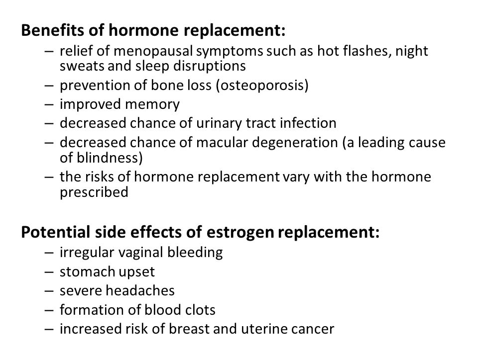 Benefits of hormone replacement: – relief of menopausal symptoms such as hot flashes, night sweats and sleep disruptions – prevention of bone loss (osteoporosis) – improved memory – decreased chance of urinary tract infection – decreased chance of macular degeneration (a leading cause of blindness) – the risks of hormone replacement vary with the hormone prescribed Potential side effects of estrogen replacement: – irregular vaginal bleeding – stomach upset – severe headaches – formation of blood clots – increased risk of breast and uterine cancer