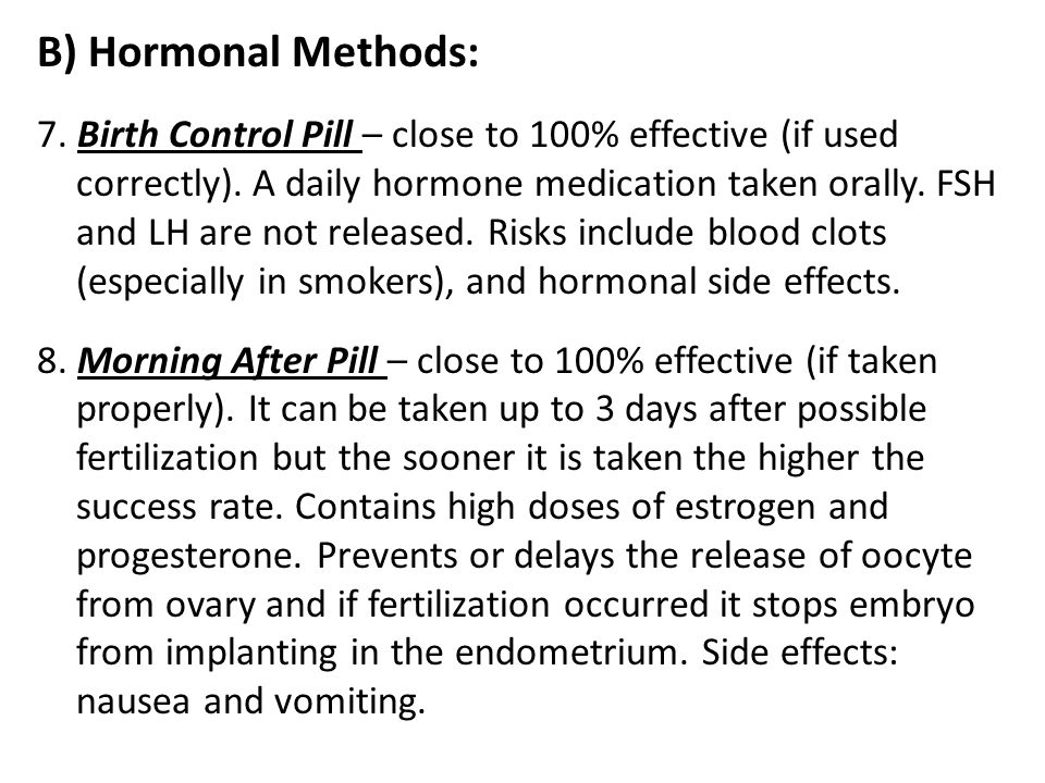 B) Hormonal Methods: 7. Birth Control Pill – close to 100% effective (if used correctly). A daily hormone medication taken orally. FSH and LH are not