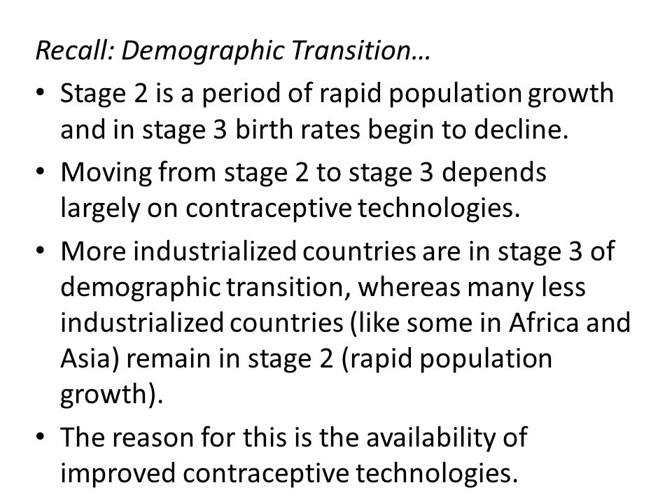 Recall: Demographic Transition… Stage 2 is a period of rapid population growth and in stage 3 birth rates begin to decline. Moving from stage 2 to sta