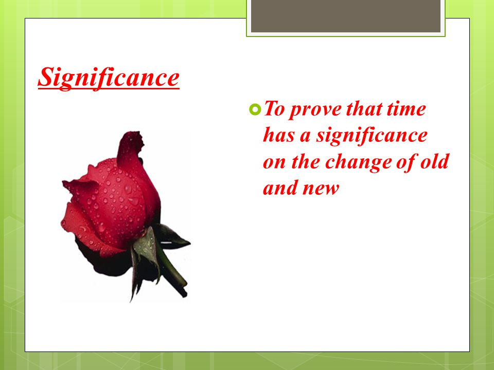 Significance  To prove that time has a significance on the change of old and new