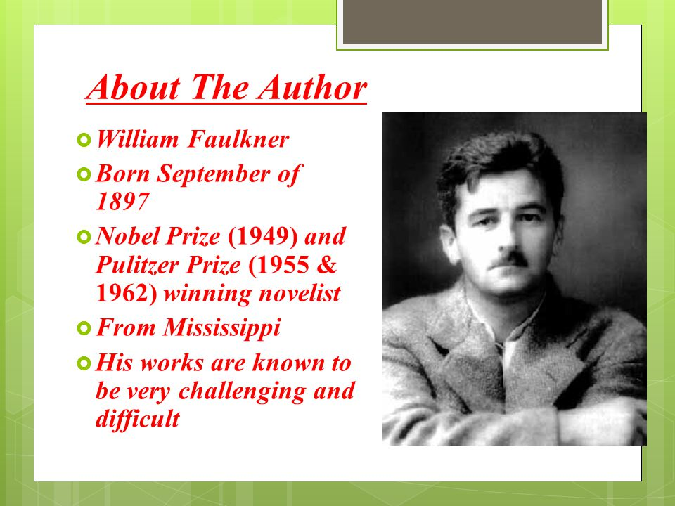 About The Author  William Faulkner  Born September of 1897  Nobel Prize (1949) and Pulitzer Prize (1955 & 1962) winning novelist  From Mississippi
