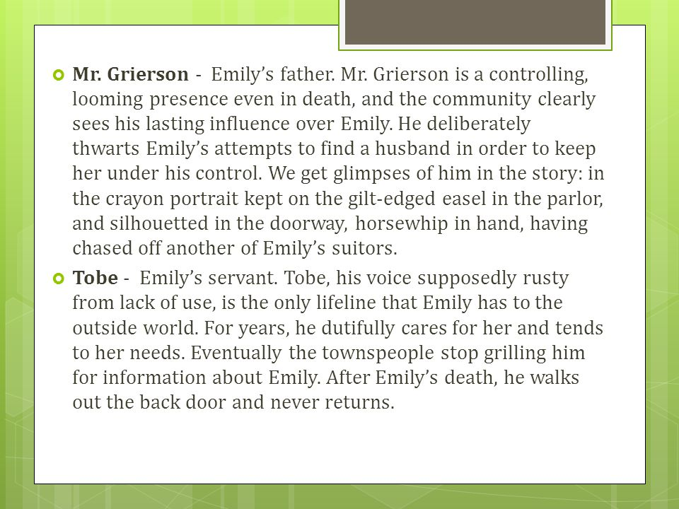  Mr. Grierson - Emily's father. Mr. Grierson is a controlling, looming presence even in death, and the community clearly sees his lasting influence o