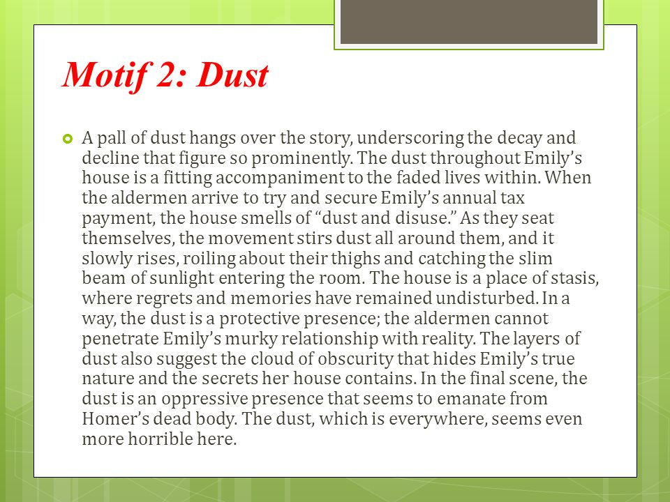 Motif 2: Dust  A pall of dust hangs over the story, underscoring the decay and decline that figure so prominently. The dust throughout Emily's house