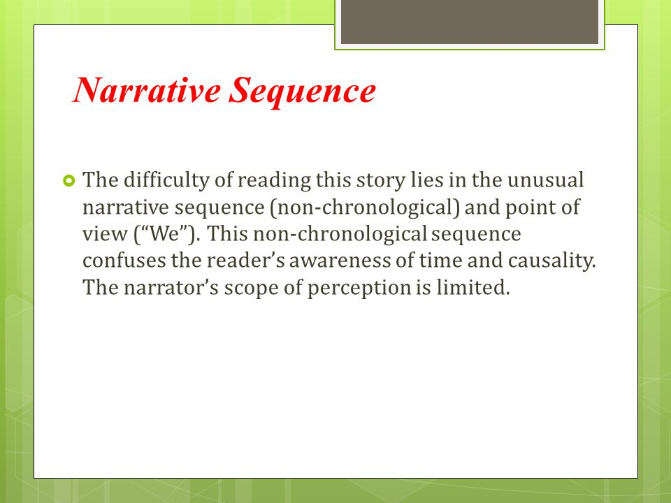 "Narrative Sequence  The difficulty of reading this story lies in the unusual narrative sequence (non-chronological) and point of view (""We""). This no"