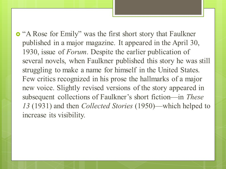 " ""A Rose for Emily"" was the first short story that Faulkner published in a major magazine. It appeared in the April 30, 1930, issue of Forum. Despite"