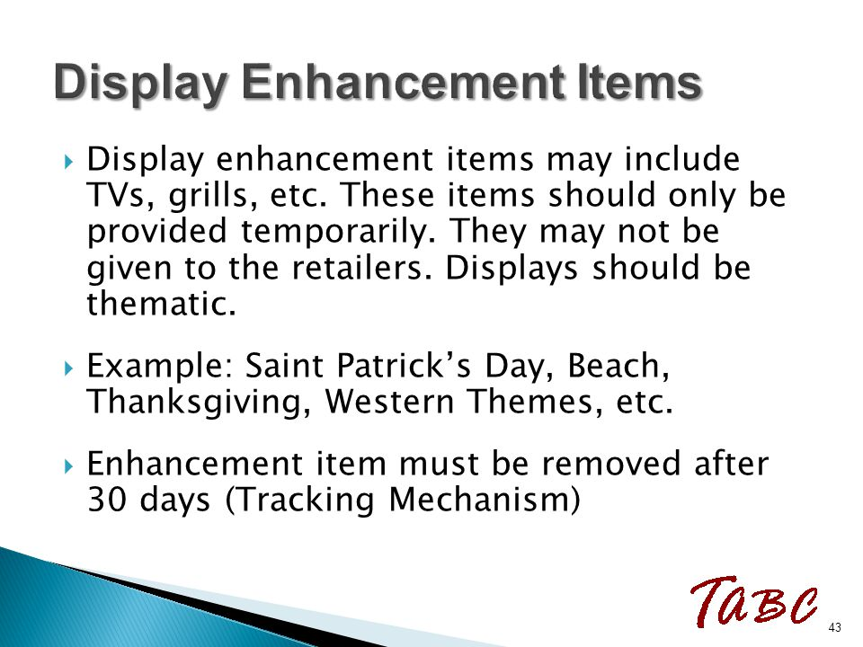  Display enhancement items may include TVs, grills, etc. These items should only be provided temporarily. They may not be given to the retailers. Dis