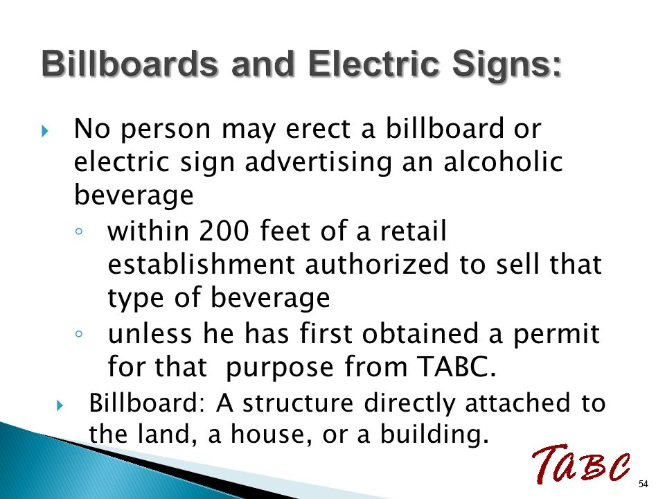  No person may erect a billboard or electric sign advertising an alcoholic beverage ◦ within 200 feet of a retail establishment authorized to sell th