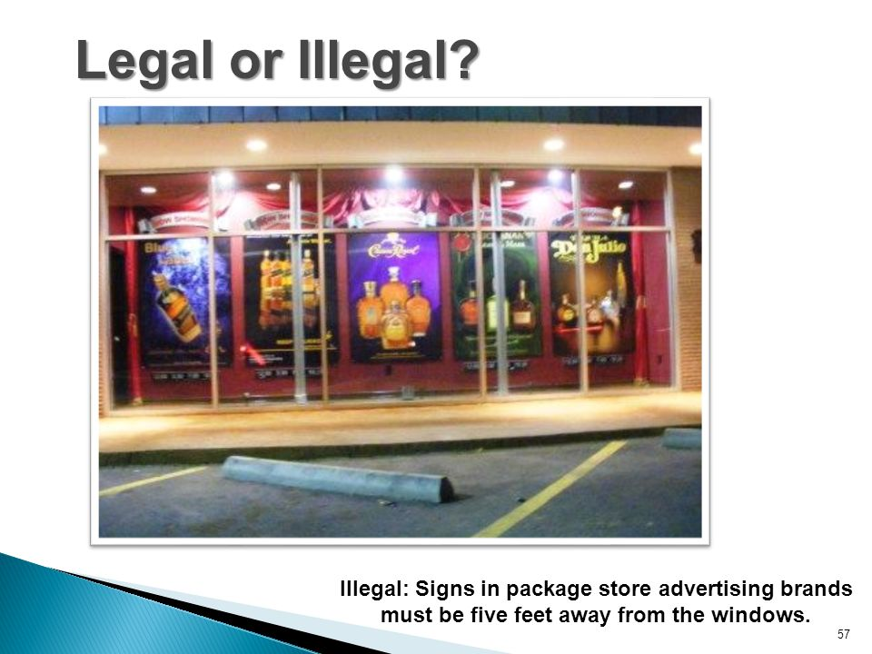 Legal or Illegal? 57 Illegal: Signs in package store advertising brands must be five feet away from the windows.