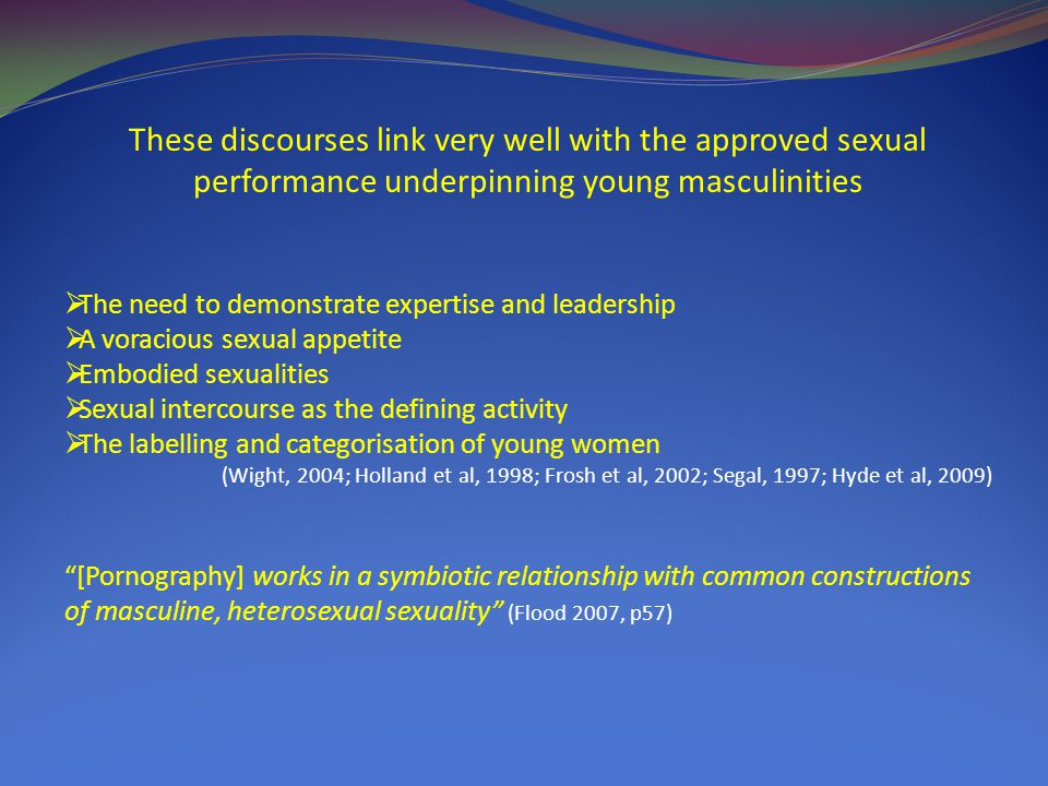 These discourses link very well with the approved sexual performance underpinning young masculinities  The need to demonstrate expertise and leadership  A voracious sexual appetite  Embodied sexualities  Sexual intercourse as the defining activity  The labelling and categorisation of young women (Wight, 2004; Holland et al, 1998; Frosh et al, 2002; Segal, 1997; Hyde et al, 2009) [Pornography] works in a symbiotic relationship with common constructions of masculine, heterosexual sexuality (Flood 2007, p57)