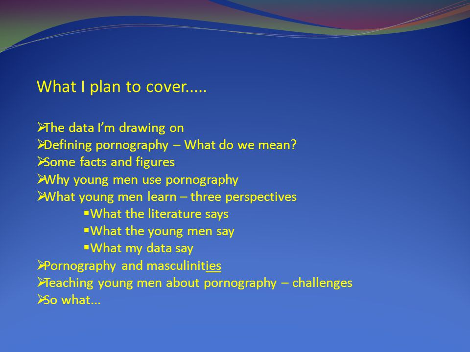 What I plan to cover.....  The data I'm drawing on  Defining pornography – What do we mean.