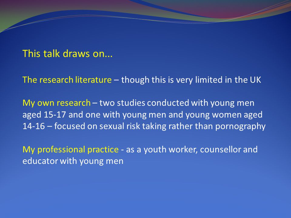 Key Points Almost all young men have accessed pornography - it is therefore an appropriate issue for discussion A significant proportion of young men say that they learn from pornography – it plays a unique role in their sexual learning.