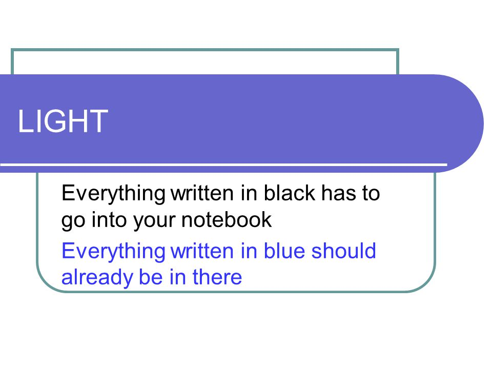 LIGHT Everything written in black has to go into your notebook Everything written in blue should already be in there