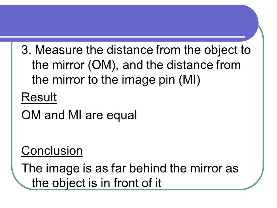 3. Measure the distance from the object to the mirror (OM), and the distance from the mirror to the image pin (MI) Result OM and MI are equal Conclusi