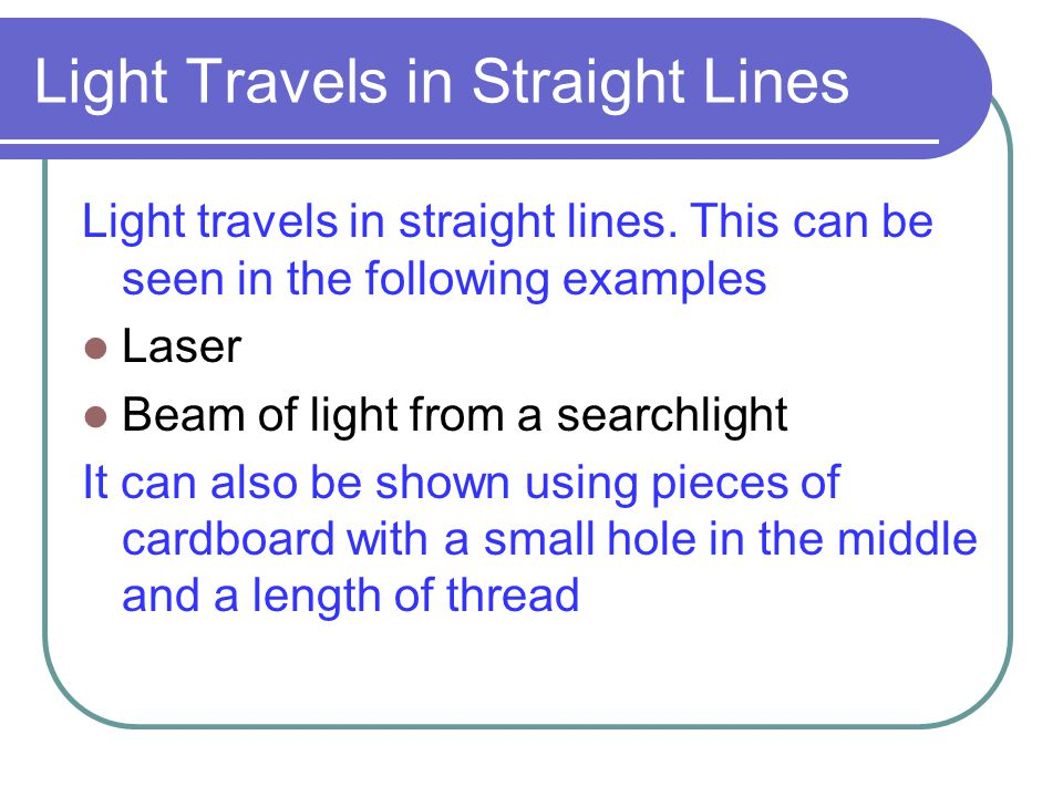 Light Travels in Straight Lines Light travels in straight lines. This can be seen in the following examples Laser Beam of light from a searchlight It