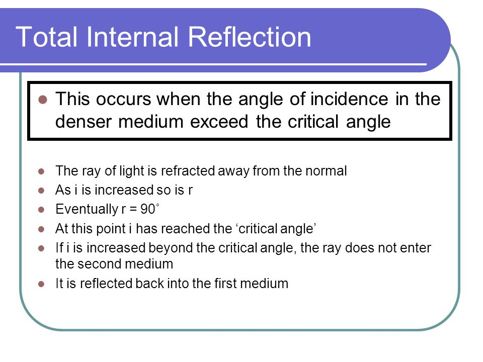 Total Internal Reflection This occurs when the angle of incidence in the denser medium exceed the critical angle The ray of light is refracted away fr
