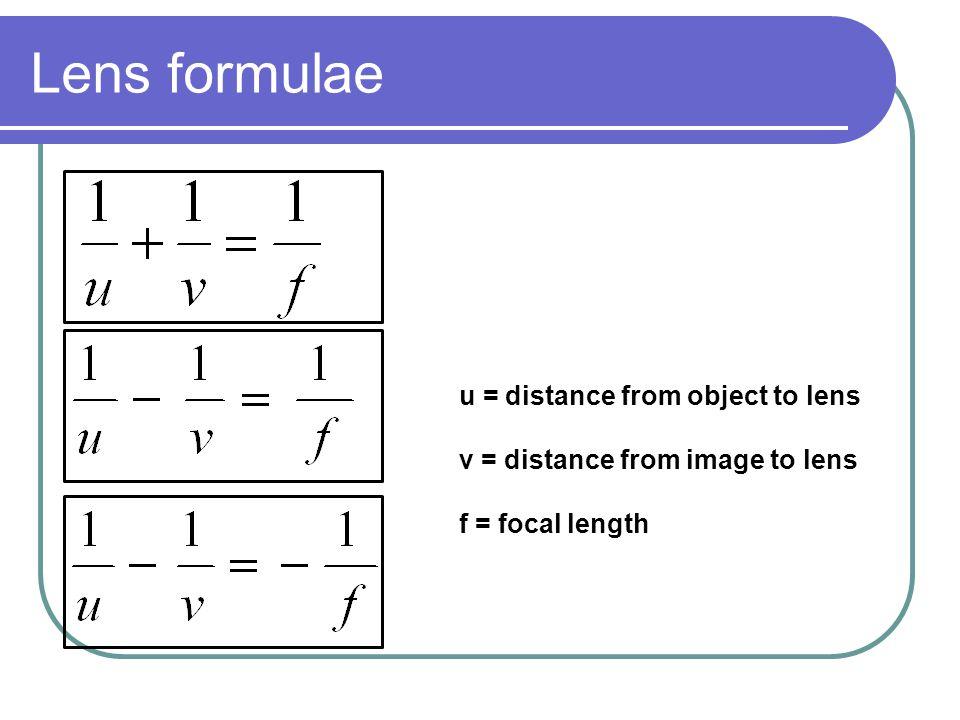 Lens formulae u = distance from object to lens v = distance from image to lens f = focal length