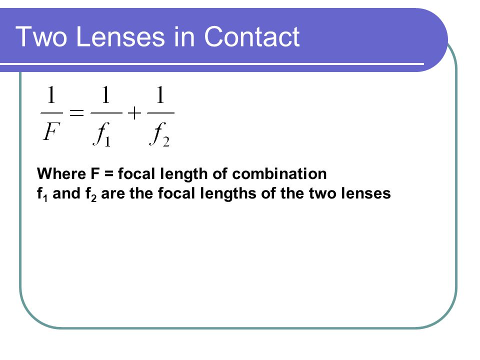 Two Lenses in Contact Where F = focal length of combination f 1 and f 2 are the focal lengths of the two lenses