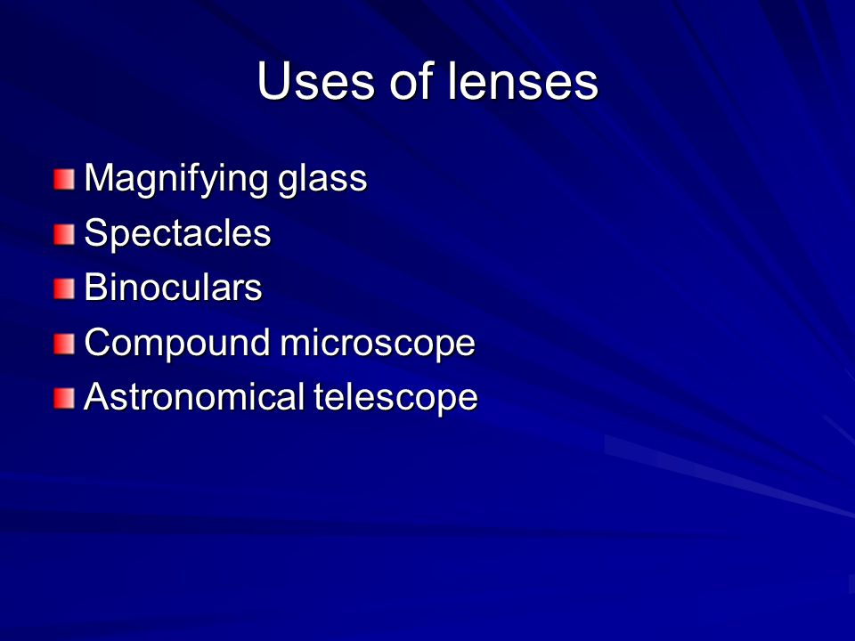 Uses of lenses Magnifying glass SpectaclesBinoculars Compound microscope Astronomical telescope
