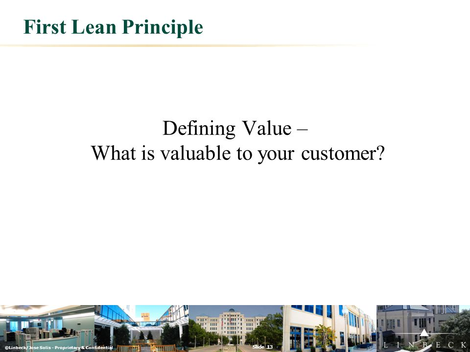 ©Linbeck/Jose Solis - Proprietary & Confidential Slide 13 First Lean Principle Defining Value – What is valuable to your customer?