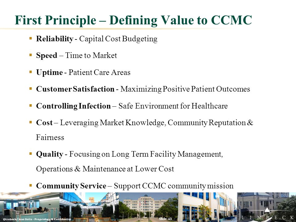 ©Linbeck/Jose Solis - Proprietary & Confidential Slide 15  Reliability - Capital Cost Budgeting  Speed – Time to Market  Uptime - Patient Care Area