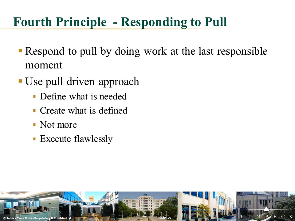 ©Linbeck/Jose Solis - Proprietary & Confidential Slide 29 Fourth Principle - Responding to Pull  Respond to pull by doing work at the last responsibl