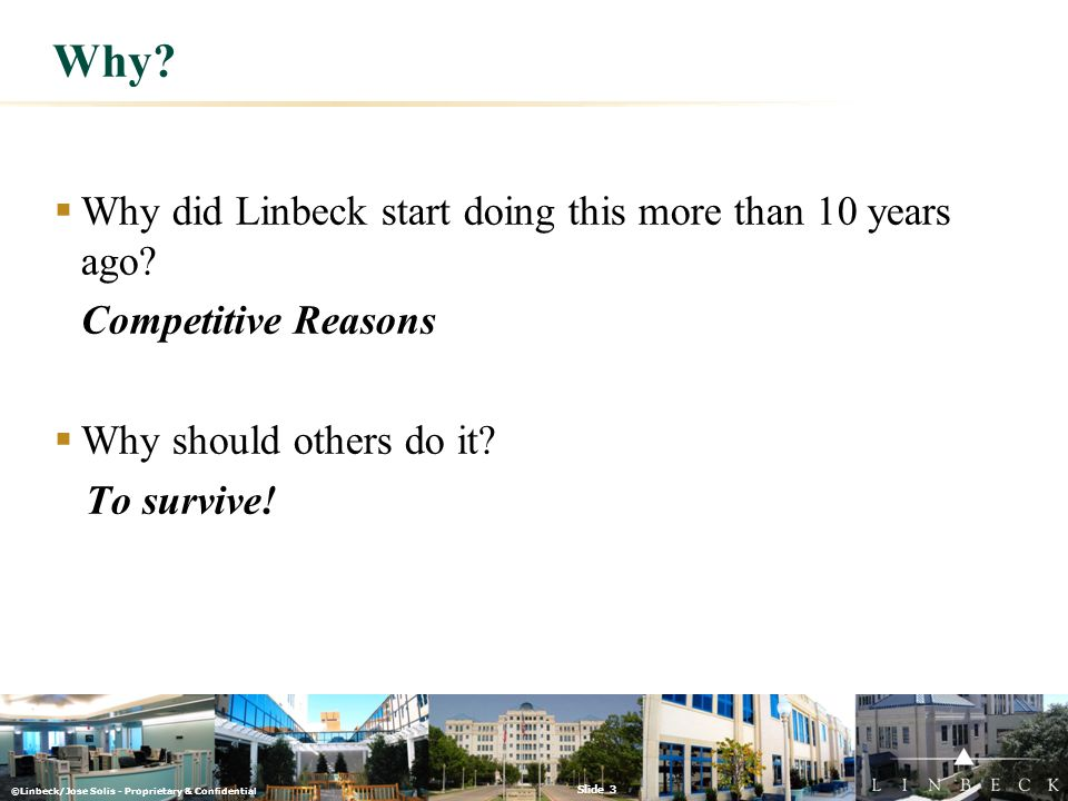 ©Linbeck/Jose Solis - Proprietary & Confidential Slide 3 Why?  Why did Linbeck start doing this more than 10 years ago? Competitive Reasons  Why sho