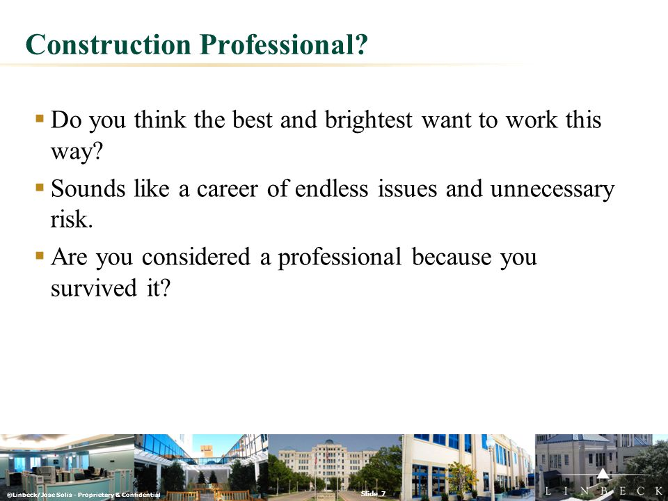 ©Linbeck/Jose Solis - Proprietary & Confidential Slide 7 Construction Professional?  Do you think the best and brightest want to work this way?  Sou